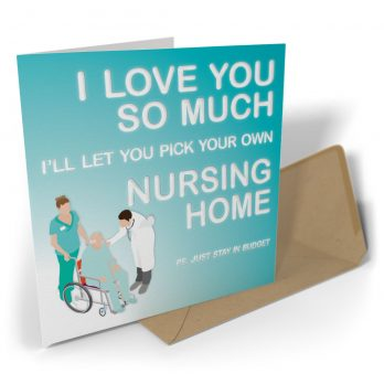 I Love You So Much I'll Let You Pick Your Own Nursing Home…